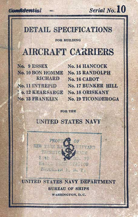 Image of the the cover. Serial No.10 DETAIL SPECIFICATIONS FOR BUILDING AIRCRAFT CARRIERS No. 9 ESSEX No.10 BON HOMME RICHARD No. 11 INTREPID No. 12 KEARSARGE No. 13 FRANKLIN No. 14 HANCOCK No. 15 RANDOLPH No. 16 CABOT No. 17 BUNKER HILL No. 18 ORISKANY No. 19 TICONDEROGA FOR THE UNITED STATES NAVY UNITED STATES NAVY DEPARTMENT BUREAU OF SHIPS WASHINGTON, D. C.