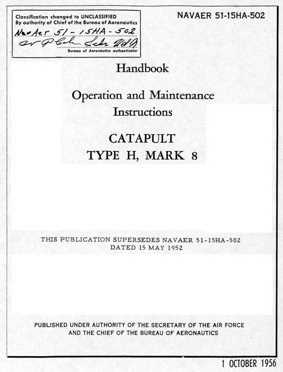 Classification changed to Unclassified By authority of Chief of the Bureau of Aeronautics NAVAER 51-15HA-502 Bureau of Aeronautics Authenticator  NAVAER 51-15HA-502 Handbook Operation and Maintenance Instructions CATAPULT TYPE H, MARK 8 THIS PUBLICATION SUPERSEDES NAVAER 51-15HA-502  DATED 15 MAY 1952 PUBLISHED UNDER AUTHORITY OF THE SECRETARY OF THE AIR FORCE AND THE CHIEF OF THE BUREAU OF AERONAUTICS 1 OCTOBER 1956