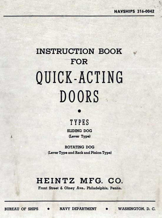 Image of the the cover. NAVSHIPS 316-0042 INSTRUCTION BOOK FOR QUICK-ACTING DOORS - TYPES SLIDING DOG (Lever Type) ROTATING DOG (Lever Type and Rack and Pinion Type) HEINTZ MFG. CO. Front Street and Olney Ave., Philadelphia, Penna. BUREAU OF SHIPS - NAVY DEPARTMENT - WASHINGTON, D. C.