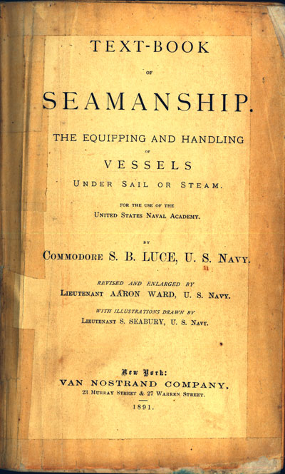 Photo of manual title page.<br /><br /><br /><br /><br /><br /><br /><br /><br /><br /><br /><br /> TEXT-BOOK OF SEAMANSHIP<br /><br /><br /><br /><br /><br /><br /><br /><br /><br /><br /><br /> THE EQUIPPING AND HANDLING OF VESSELS UNDER SAIL OR STEAM.<br /><br /><br /><br /><br /><br /><br /><br /><br /><br /><br /><br /> FOR THE USE OF THE UNITED STATES NAVAL ACADEMY.<br /><br /><br /><br /><br /><br /><br /><br /><br /><br /><br /><br /> BY COMMODORE S. B. LUCE, U. S. NAVY.<br /><br /><br /><br /><br /><br /><br /><br /><br /><br /><br /><br /> REVISED AND ENLARGED BY LIEUTENANT AARON WARD, U. S. NAVY.<br /><br /><br /><br /><br /><br /><br /><br /><br /><br /><br /><br /> WITH ILLUSTRATIONS DRAWN BY LIEUTENANT S. SEABURY, U. S. NAVY.<br /><br /><br /><br /><br /><br /><br /><br /><br /><br /><br /><br /> New York: VAN NOSTRAND COMPANY, 23 MURRAY STREET & 27 WARREN STREET.<br /><br /><br /><br /><br /><br /><br /><br /><br /><br /><br /><br /> 1891.