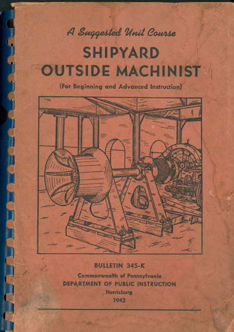 Image of the the cover. A suggested Unit Course SHIPYARD OUTSIDE MACHINIST (For Beginning and Advanced Instruction) Bulletin 345-K Commonwealth of Pennsylvania Department of Public Instruction Harrisburg 1942
